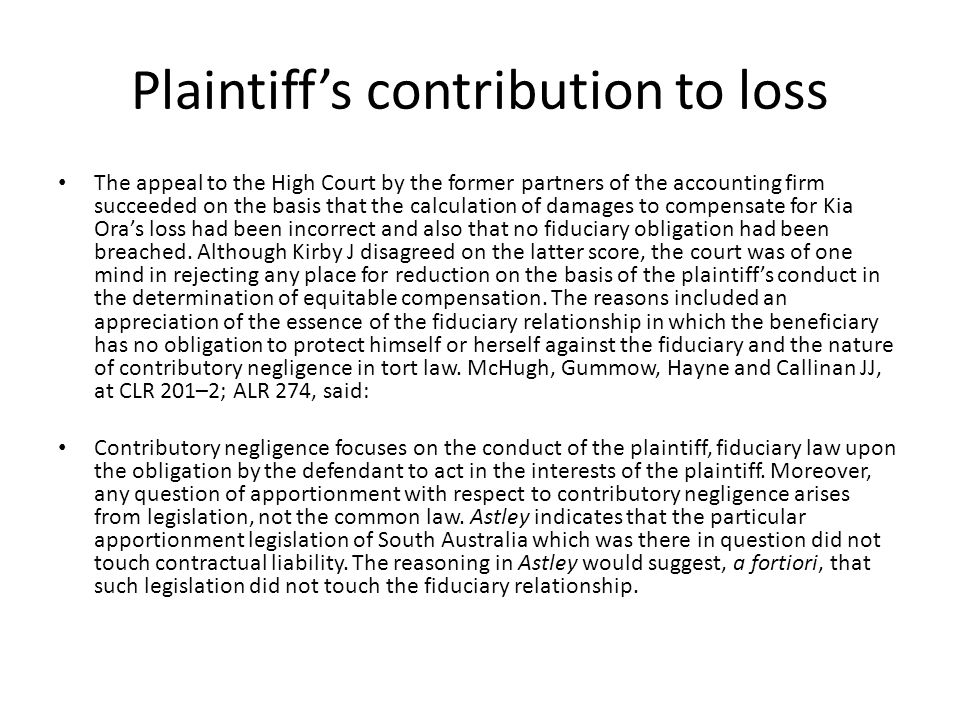 Plaintiff's contribution to loss The appeal to the High Court by the former partners of the accounting firm succeeded on the basis that the calculation of damages to compensate for Kia Ora's loss had been incorrect and also that no fiduciary obligation had been breached.