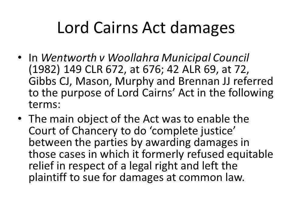 Lord Cairns Act damages In Wentworth v Woollahra Municipal Council (1982) 149 CLR 672, at 676; 42 ALR 69, at 72, Gibbs CJ, Mason, Murphy and Brennan JJ referred to the purpose of Lord Cairns' Act in the following terms: The main object of the Act was to enable the Court of Chancery to do 'complete justice' between the parties by awarding damages in those cases in which it formerly refused equitable relief in respect of a legal right and left the plaintiff to sue for damages at common law.