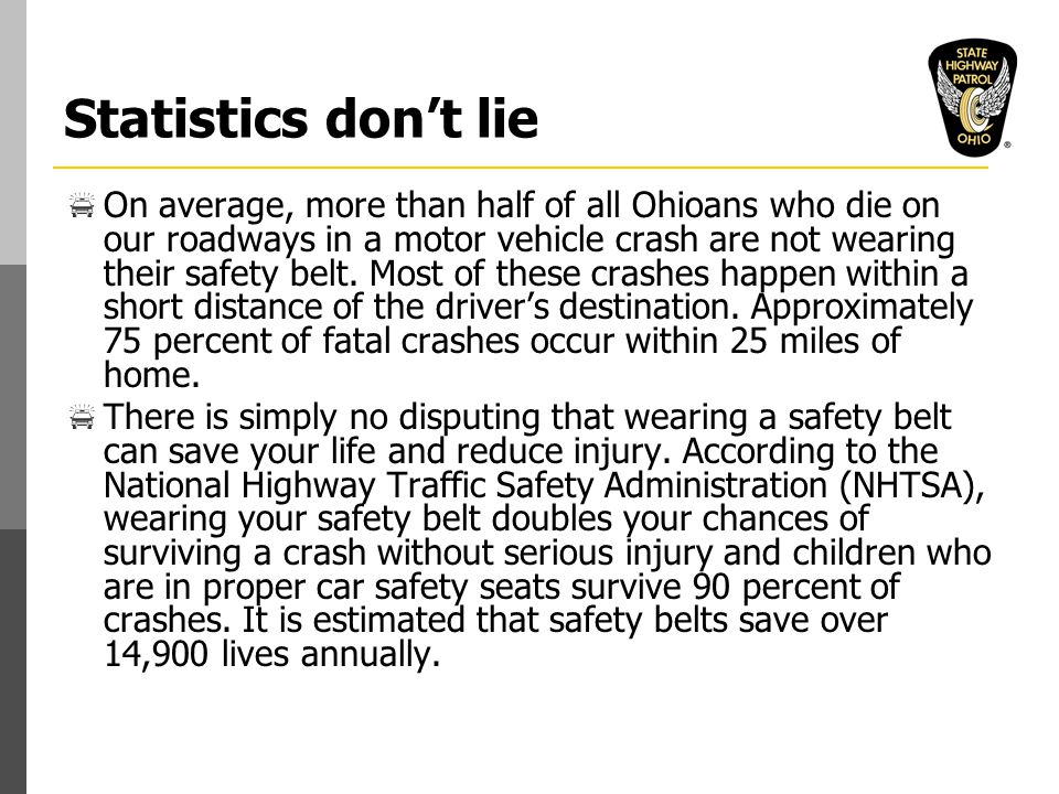 Statistics don't lie  On average, more than half of all Ohioans who die on our roadways in a motor vehicle crash are not wearing their safety belt.
