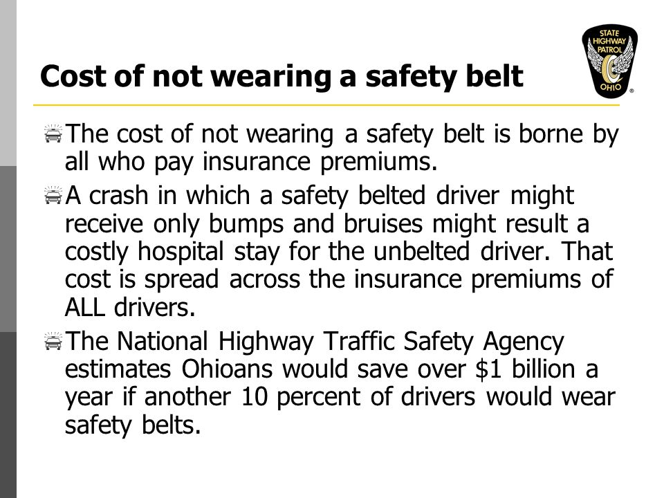 Cost of not wearing a safety belt  The cost of not wearing a safety belt is borne by all who pay insurance premiums.