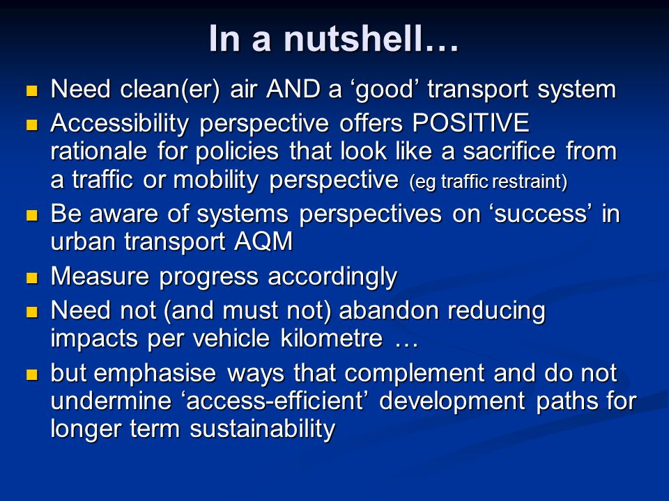 In a nutshell… Need clean(er) air AND a 'good' transport system Need clean(er) air AND a 'good' transport system Accessibility perspective offers POSITIVE rationale for policies that look like a sacrifice from a traffic or mobility perspective (eg traffic restraint) Accessibility perspective offers POSITIVE rationale for policies that look like a sacrifice from a traffic or mobility perspective (eg traffic restraint) Be aware of systems perspectives on 'success' in urban transport AQM Be aware of systems perspectives on 'success' in urban transport AQM Measure progress accordingly Measure progress accordingly Need not (and must not) abandon reducing impacts per vehicle kilometre … Need not (and must not) abandon reducing impacts per vehicle kilometre … but emphasise ways that complement and do not undermine 'access-efficient' development paths for longer term sustainability but emphasise ways that complement and do not undermine 'access-efficient' development paths for longer term sustainability