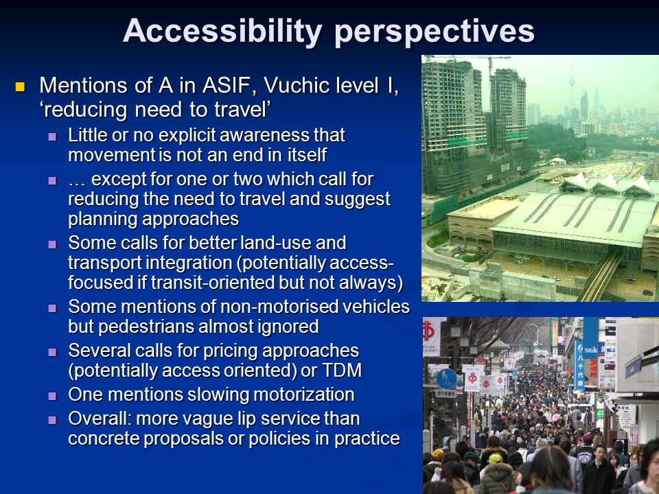 Accessibility perspectives Mentions of A in ASIF, Vuchic level I, 'reducing need to travel' Mentions of A in ASIF, Vuchic level I, 'reducing need to travel' Little or no explicit awareness that movement is not an end in itself Little or no explicit awareness that movement is not an end in itself … except for one or two which call for reducing the need to travel and suggest planning approaches … except for one or two which call for reducing the need to travel and suggest planning approaches Some calls for better land-use and transport integration (potentially access- focused if transit-oriented but not always) Some calls for better land-use and transport integration (potentially access- focused if transit-oriented but not always) Some mentions of non-motorised vehicles but pedestrians almost ignored Some mentions of non-motorised vehicles but pedestrians almost ignored Several calls for pricing approaches (potentially access oriented) or TDM Several calls for pricing approaches (potentially access oriented) or TDM One mentions slowing motorization One mentions slowing motorization Overall: more vague lip service than concrete proposals or policies in practice Overall: more vague lip service than concrete proposals or policies in practice