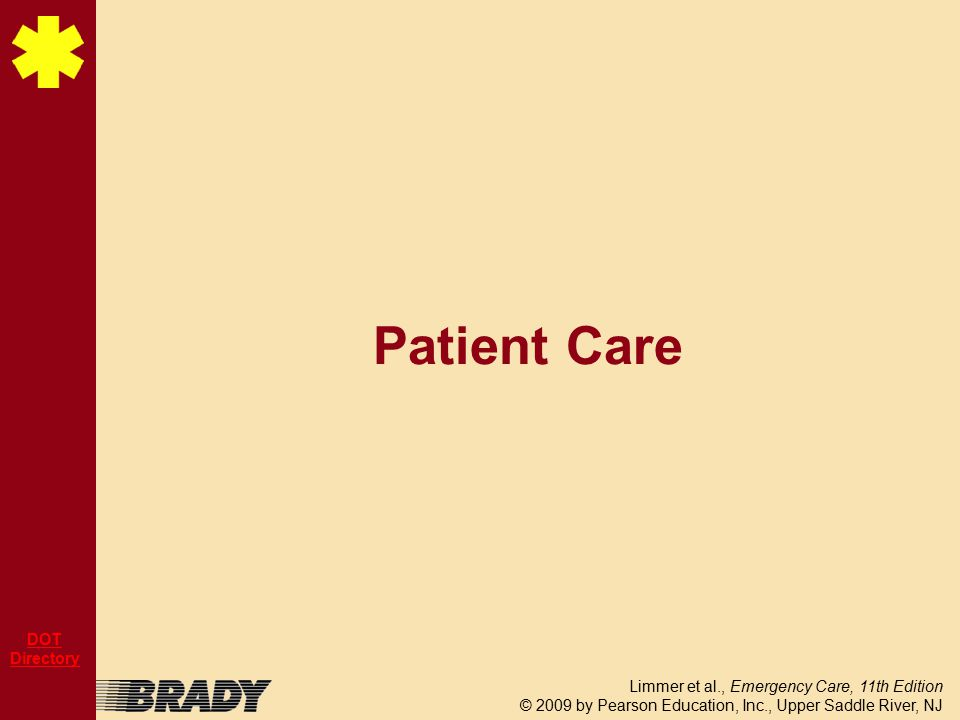 Limmer et al., Emergency Care, 11th Edition © 2009 by Pearson Education, Inc., Upper Saddle River, NJ DOT Directory Patient Care