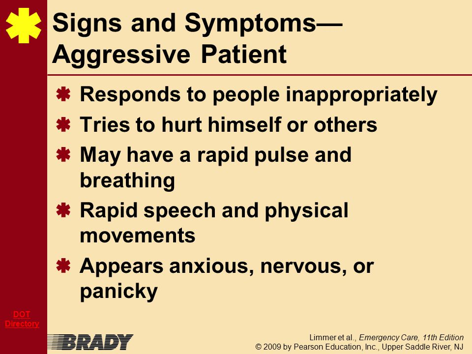 Limmer et al., Emergency Care, 11th Edition © 2009 by Pearson Education, Inc., Upper Saddle River, NJ DOT Directory Responds to people inappropriately Tries to hurt himself or others May have a rapid pulse and breathing Rapid speech and physical movements Appears anxious, nervous, or panicky Signs and Symptoms— Aggressive Patient
