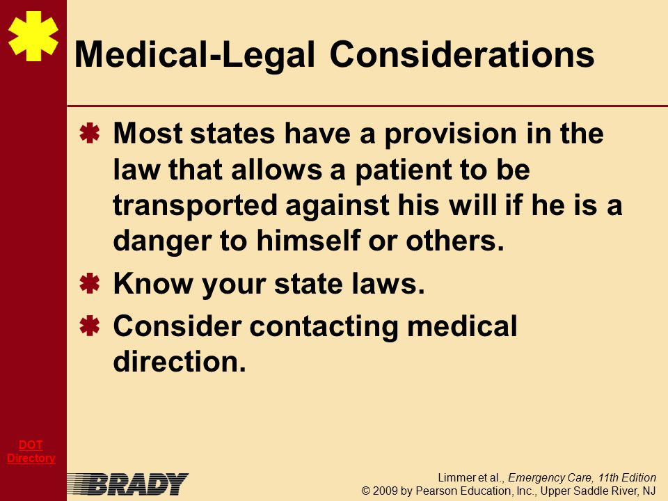 Limmer et al., Emergency Care, 11th Edition © 2009 by Pearson Education, Inc., Upper Saddle River, NJ DOT Directory Most states have a provision in the law that allows a patient to be transported against his will if he is a danger to himself or others.