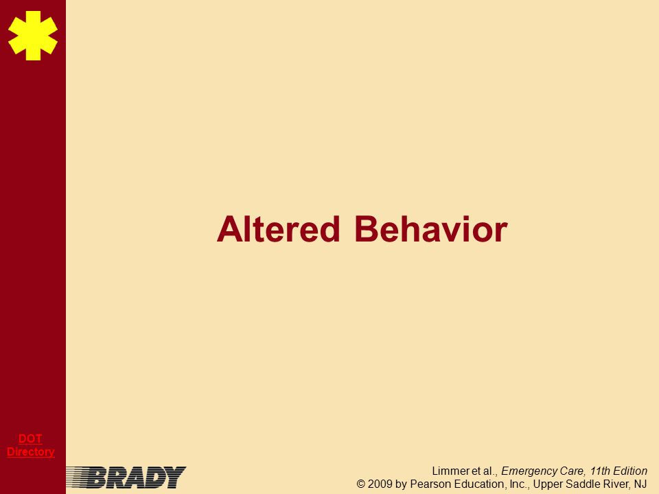 Limmer et al., Emergency Care, 11th Edition © 2009 by Pearson Education, Inc., Upper Saddle River, NJ DOT Directory Altered Behavior
