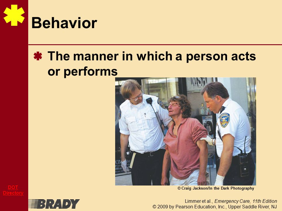 Limmer et al., Emergency Care, 11th Edition © 2009 by Pearson Education, Inc., Upper Saddle River, NJ DOT Directory Behavioral Emergency Abnormal behavior within a given situation that is unacceptable or intolerable to the patient, the family, or the community