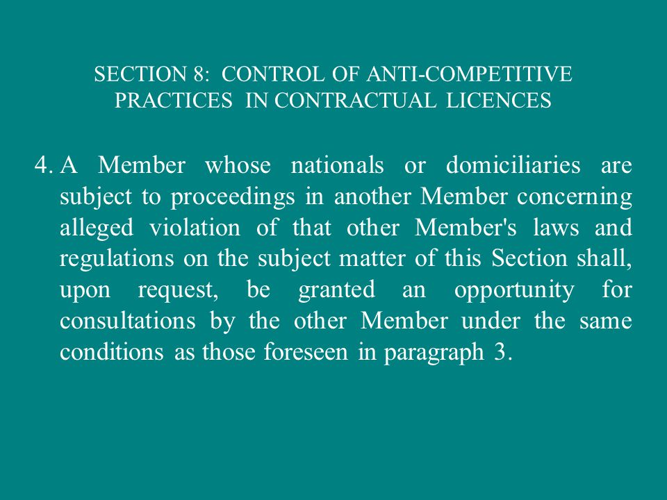 SECTION 8: CONTROL OF ANTI-COMPETITIVE PRACTICES IN CONTRACTUAL LICENCES 4.A Member whose nationals or domiciliaries are subject to proceedings in another Member concerning alleged violation of that other Member s laws and regulations on the subject matter of this Section shall, upon request, be granted an opportunity for consultations by the other Member under the same conditions as those foreseen in paragraph 3.