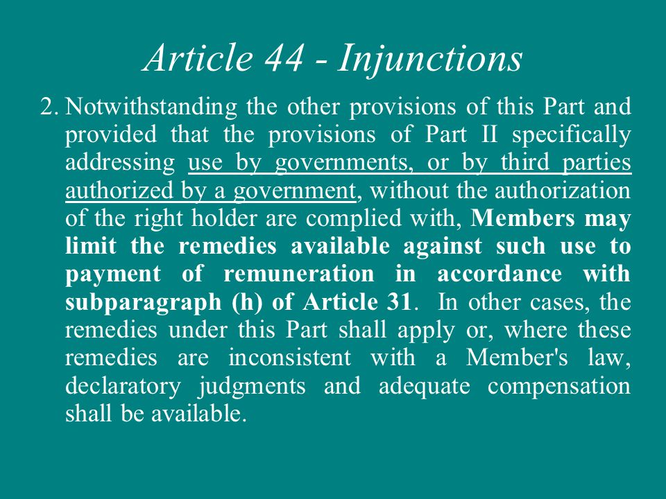 Article 44 - Injunctions 2.Notwithstanding the other provisions of this Part and provided that the provisions of Part II specifically addressing use by governments, or by third parties authorized by a government, without the authorization of the right holder are complied with, Members may limit the remedies available against such use to payment of remuneration in accordance with subparagraph (h) of Article 31.