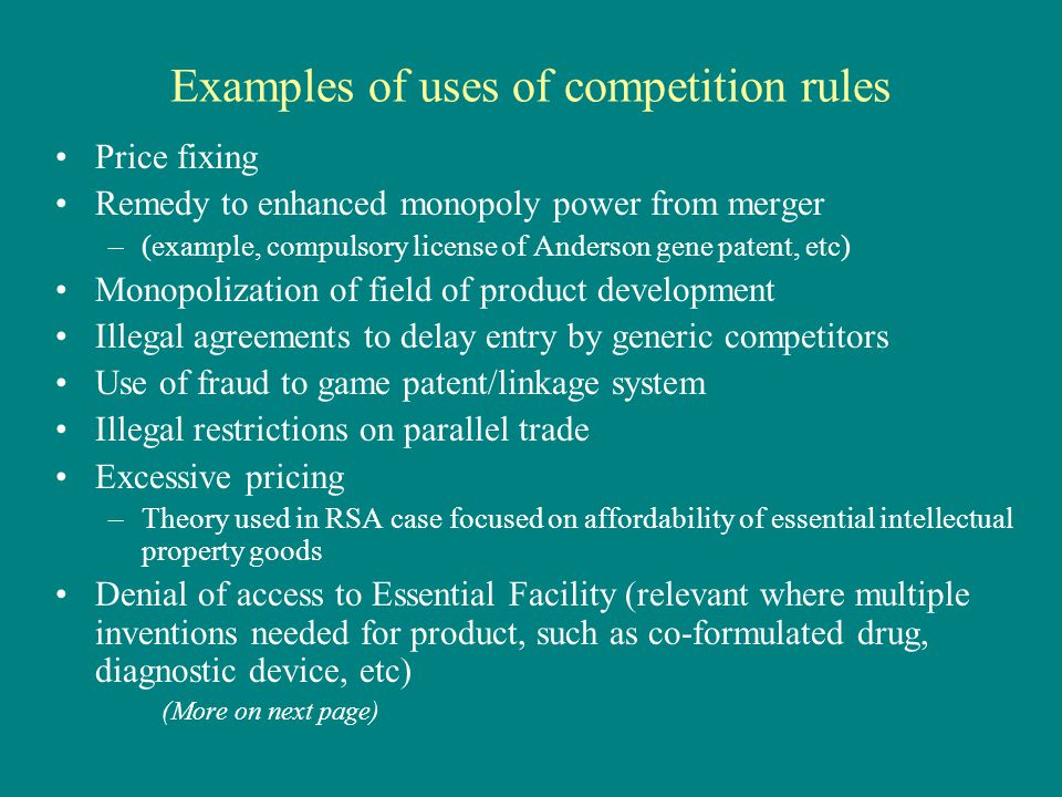Examples of uses of competition rules Price fixing Remedy to enhanced monopoly power from merger –(example, compulsory license of Anderson gene patent, etc) Monopolization of field of product development Illegal agreements to delay entry by generic competitors Use of fraud to game patent/linkage system Illegal restrictions on parallel trade Excessive pricing –Theory used in RSA case focused on affordability of essential intellectual property goods Denial of access to Essential Facility (relevant where multiple inventions needed for product, such as co-formulated drug, diagnostic device, etc) (More on next page)