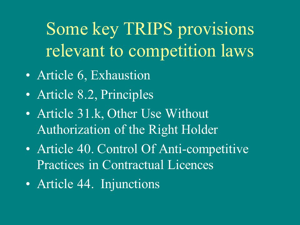 Some key TRIPS provisions relevant to competition laws Article 6, Exhaustion Article 8.2, Principles Article 31.k, Other Use Without Authorization of the Right Holder Article 40.