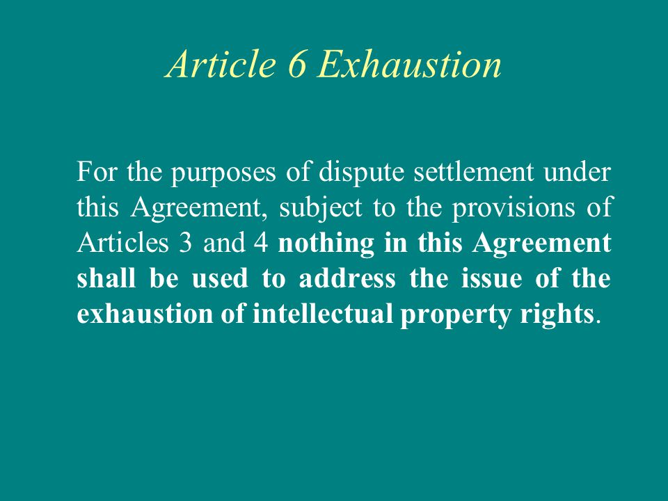 Article 6 Exhaustion For the purposes of dispute settlement under this Agreement, subject to the provisions of Articles 3 and 4 nothing in this Agreement shall be used to address the issue of the exhaustion of intellectual property rights.