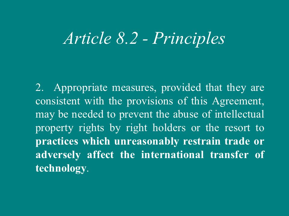 Article 8.2 - Principles 2.Appropriate measures, provided that they are consistent with the provisions of this Agreement, may be needed to prevent the abuse of intellectual property rights by right holders or the resort to practices which unreasonably restrain trade or adversely affect the international transfer of technology.