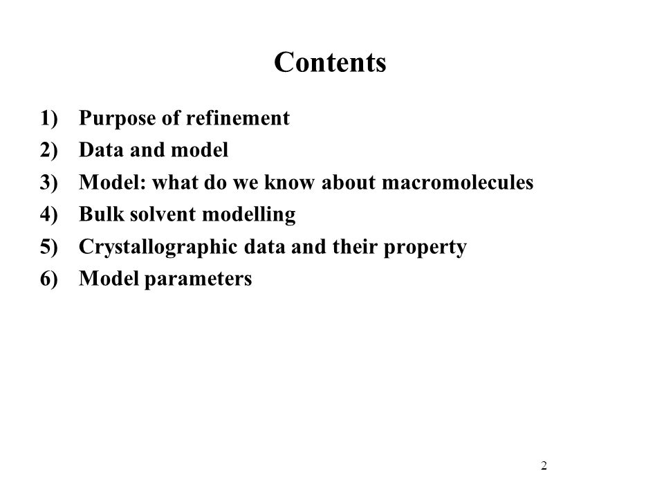 Contents 1) Purpose of refinement 2) Data and model 3) Model: what do we know about macromolecules 4) Bulk solvent modelling 5) Crystallographic data and their property 6) Model parameters 2