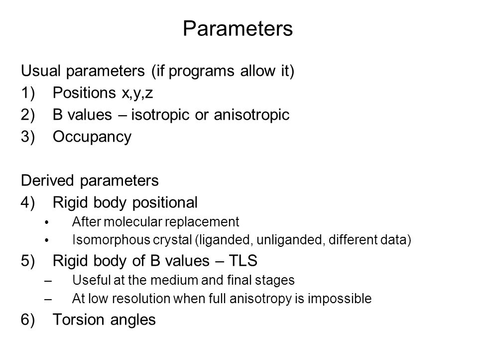 Parameters Usual parameters (if programs allow it) 1) Positions x,y,z 2) B values – isotropic or anisotropic 3) Occupancy Derived parameters 4) Rigid body positional After molecular replacement Isomorphous crystal (liganded, unliganded, different data) 5) Rigid body of B values – TLS –Useful at the medium and final stages –At low resolution when full anisotropy is impossible 6) Torsion angles