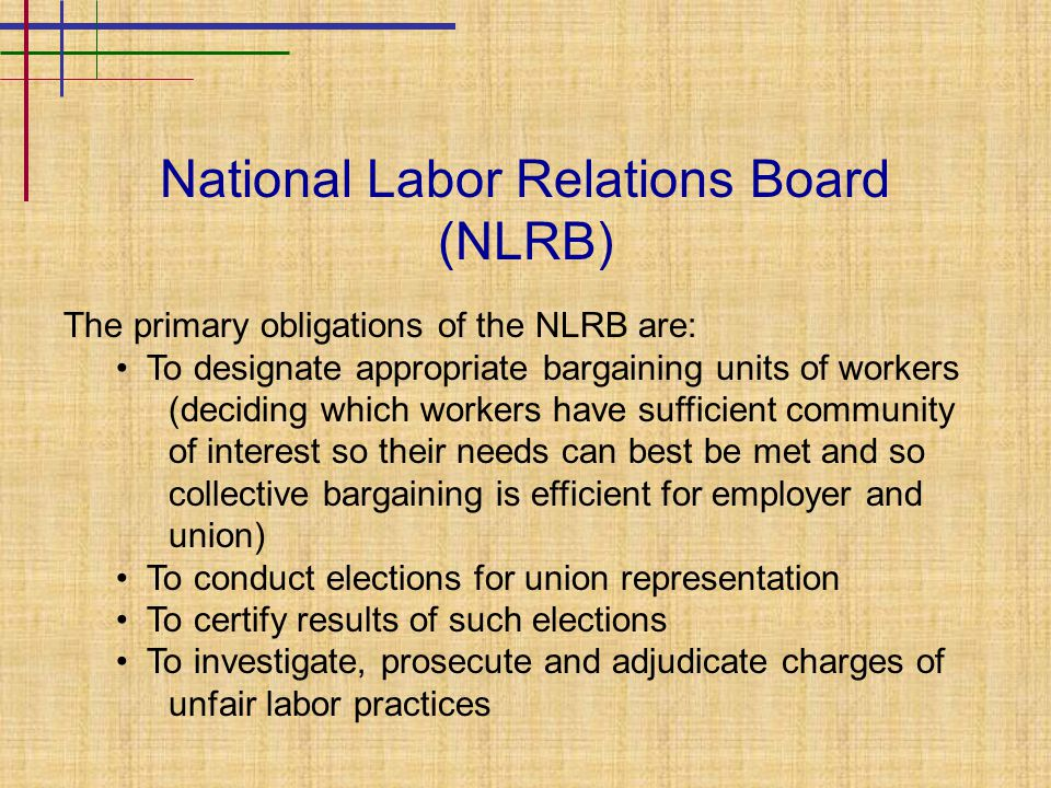 National Labor Relations Board (NLRB) The primary obligations of the NLRB are: To designate appropriate bargaining units of workers (deciding which wo