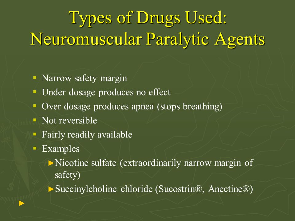 Types of Drugs Used: Neuromuscular Paralytic Agents  Narrow safety margin  Under dosage produces no effect  Over dosage produces apnea (stops breathing)  Not reversible  Fairly readily available  Examples ► Nicotine sulfate (extraordinarily narrow margin of safety) ► Succinylcholine chloride (Sucostrin®, Anectine®) ►