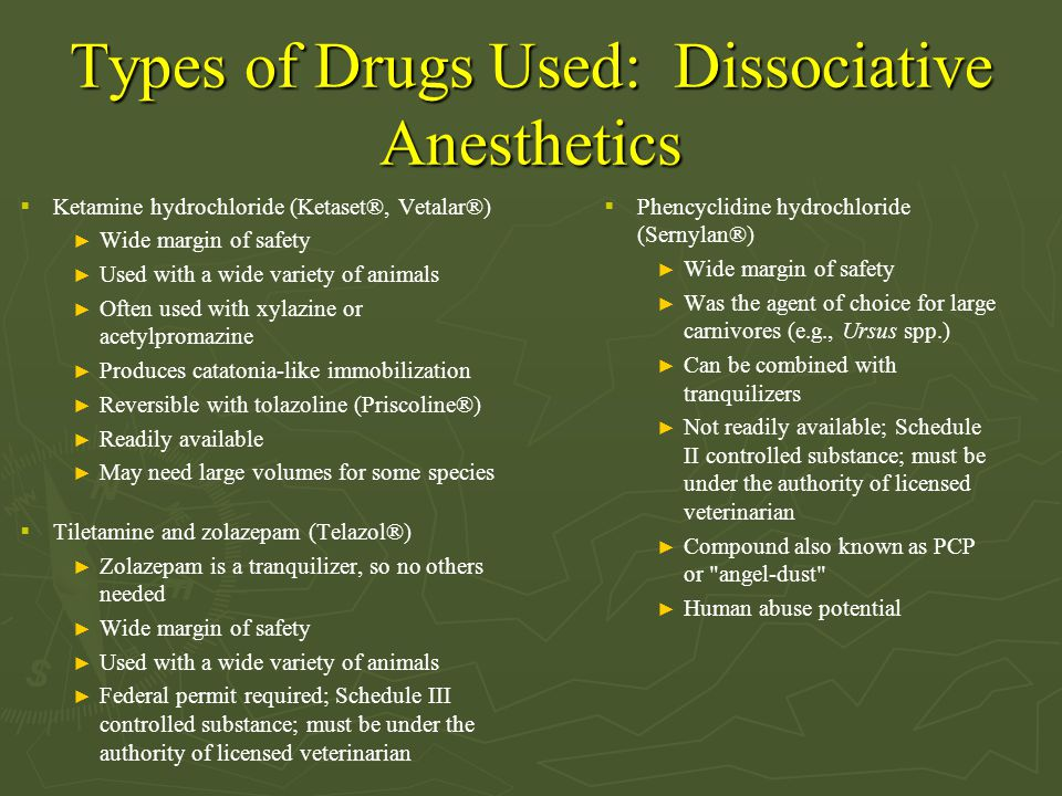 Types of Drugs Used: Dissociative Anesthetics  Ketamine hydrochloride (Ketaset®, Vetalar®) ► Wide margin of safety ► Used with a wide variety of anim