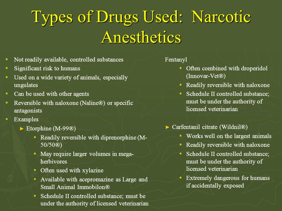 Types of Drugs Used: Narcotic Anesthetics  Not readily available, controlled substances  Significant risk to humans  Used on a wide variety of animals, especially ungulates  Can be used with other agents  Reversible with naloxone (Naline®) or specific antagonists  Examples ► Etorphine (M-99®)  Readily reversible with diprenorphine (M- 50/50®)  May require larger volumes in mega- herbivores  Often used with xylazine  Available with acepromazine as Large and Small Animal Immobilon®  Schedule II controlled substance; must be under the authority of licensed veterinarian Fentanyl  Often combined with droperidol (Innovar-Vet®)  Readily reversible with naloxone  Schedule II controlled substance; must be under the authority of licensed veterinarian ► Carfentanil citrate (Wildnil®)  Works well on the largest animals  Readily reversible with naloxone  Schedule II controlled substance; must be under the authority of licensed veterinarian  Extremely dangerous for humans if accidentally exposed