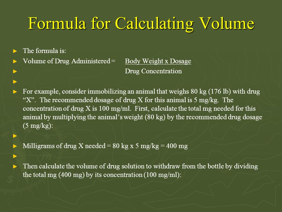 Formula for Calculating Volume ► The formula is: ► Volume of Drug Administered = Body Weight x Dosage ► Drug Concentration ► ► For example, consider i