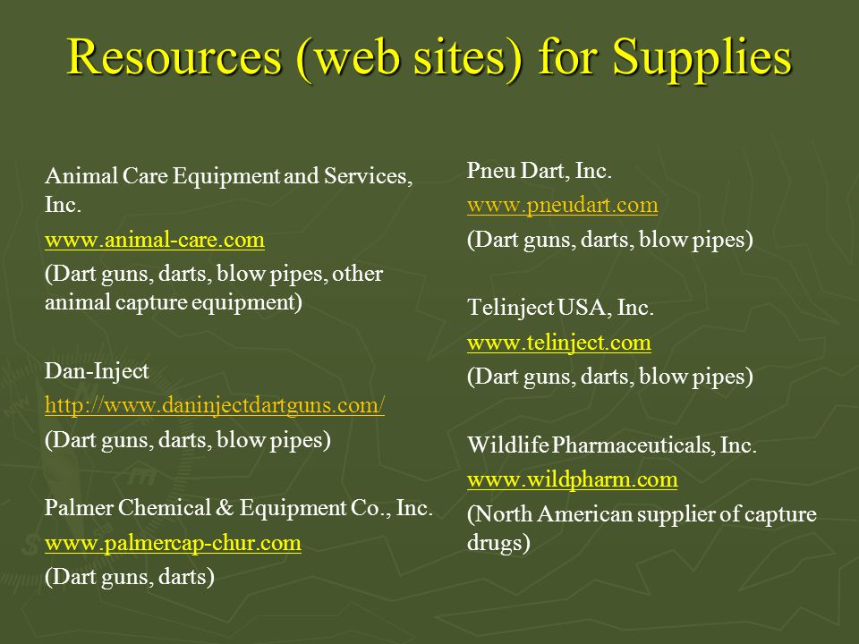 Resources (web sites) for Supplies Animal Care Equipment and Services, Inc. www.animal-care.com (Dart guns, darts, blow pipes, other animal capture eq