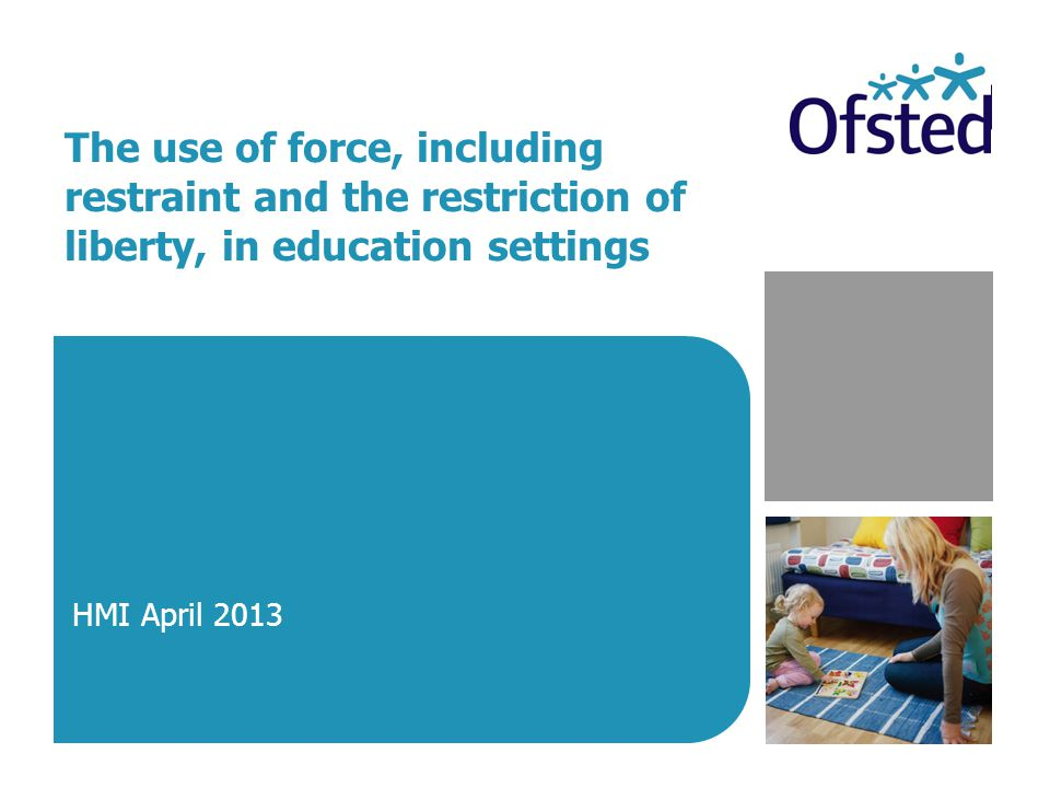 The use of force, including restraint and the restriction of liberty, in education settings HMI April 2013