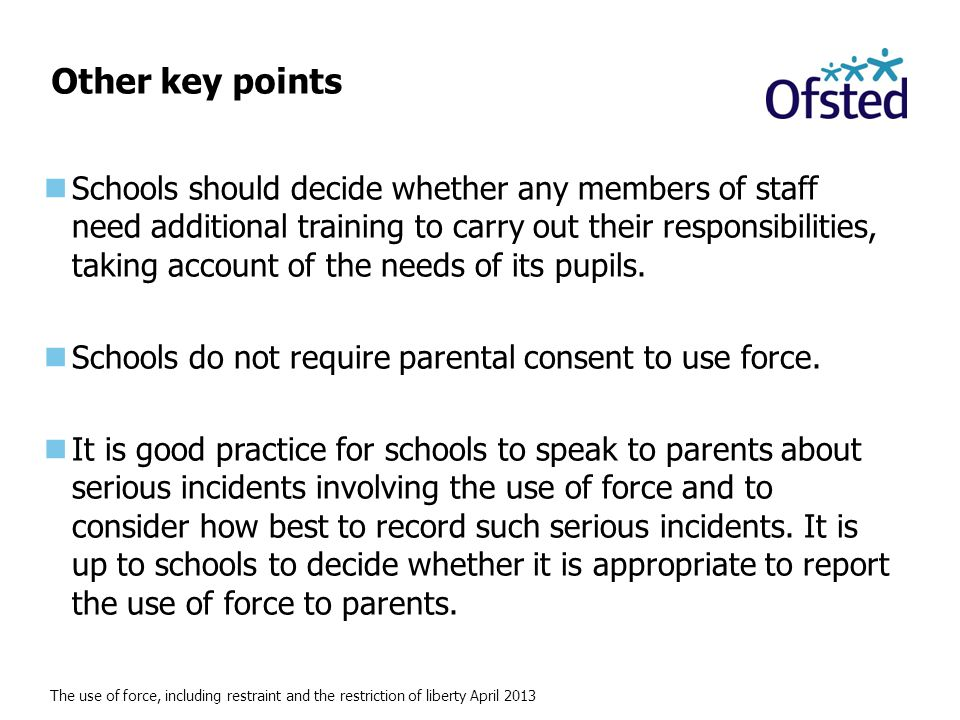 The use of force, including restraint and the restriction of liberty April 2013 Other key points Schools should decide whether any members of staff need additional training to carry out their responsibilities, taking account of the needs of its pupils.