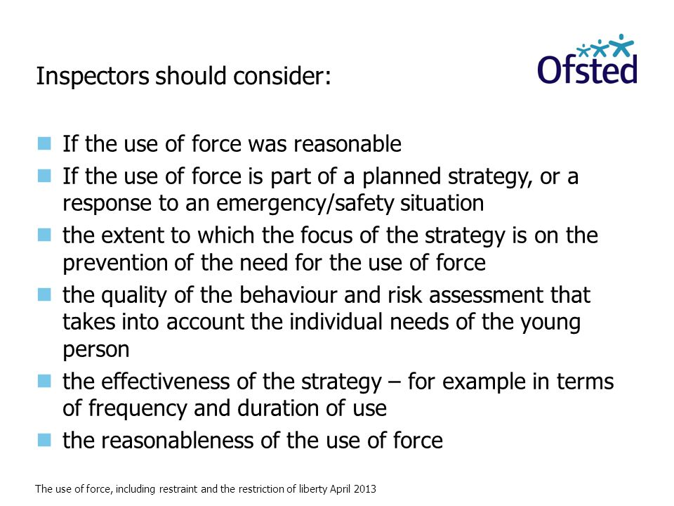 The use of force, including restraint and the restriction of liberty April 2013 Inspectors should consider: If the use of force was reasonable If the use of force is part of a planned strategy, or a response to an emergency/safety situation the extent to which the focus of the strategy is on the prevention of the need for the use of force the quality of the behaviour and risk assessment that takes into account the individual needs of the young person the effectiveness of the strategy – for example in terms of frequency and duration of use the reasonableness of the use of force