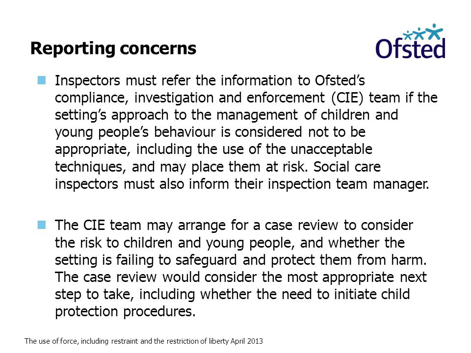 The use of force, including restraint and the restriction of liberty April 2013 Reporting concerns Inspectors must refer the information to Ofsted's compliance, investigation and enforcement (CIE) team if the setting's approach to the management of children and young people's behaviour is considered not to be appropriate, including the use of the unacceptable techniques, and may place them at risk.