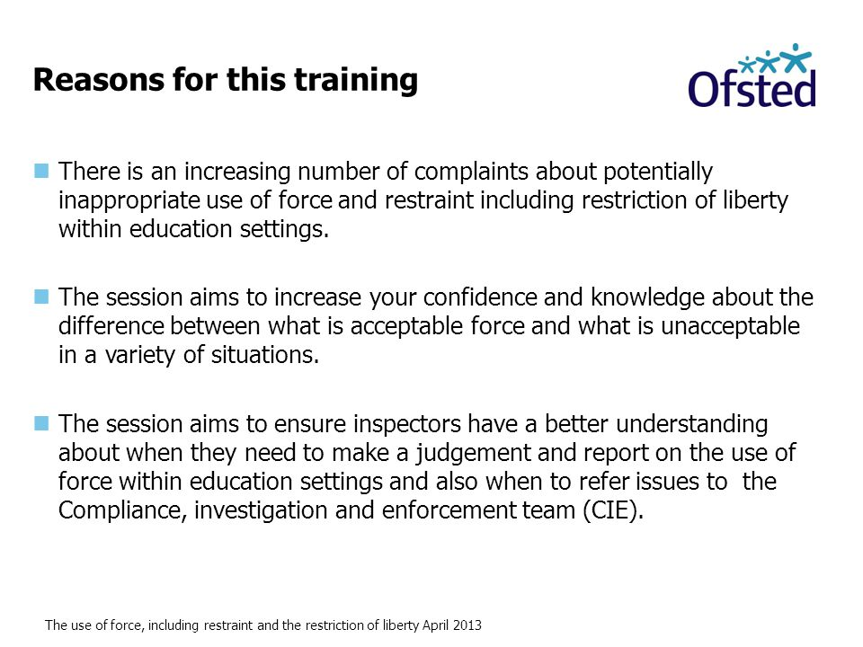 The use of force, including restraint and the restriction of liberty April 2013 Reasons for this training There is an increasing number of complaints about potentially inappropriate use of force and restraint including restriction of liberty within education settings.