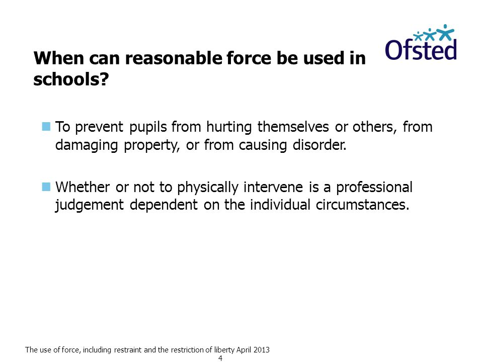 The use of force, including restraint and the restriction of liberty April 2013 4 When can reasonable force be used in schools.