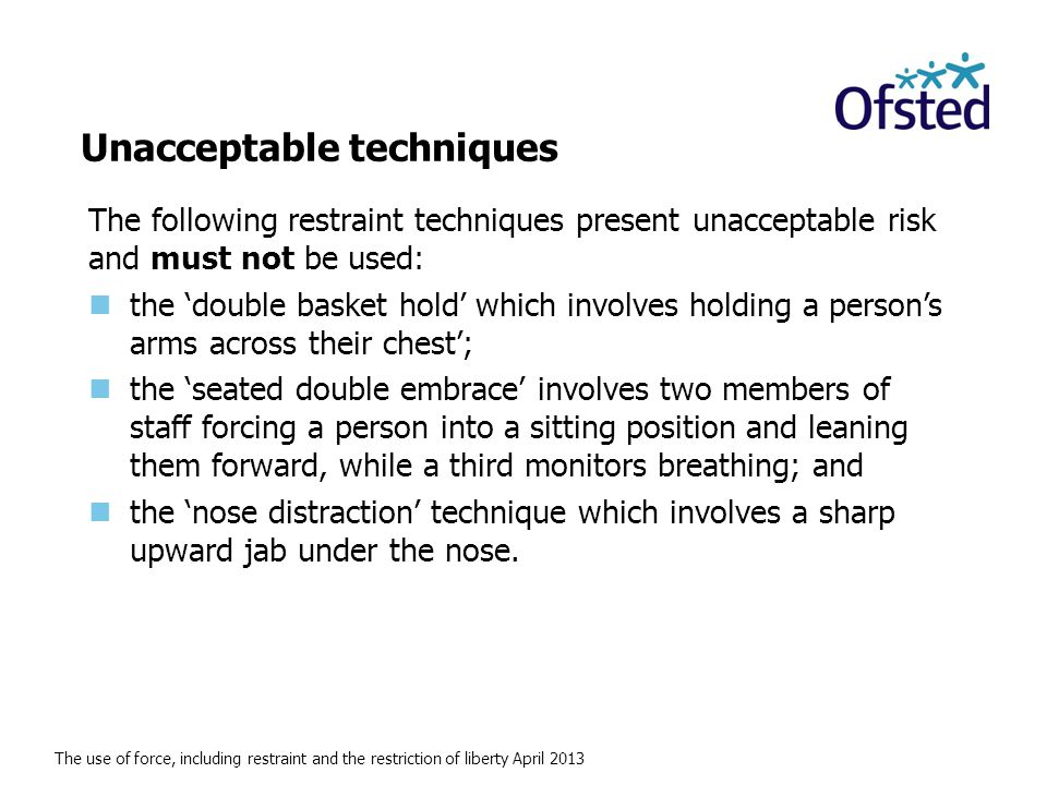 The use of force, including restraint and the restriction of liberty April 2013 Unacceptable techniques The following restraint techniques present unacceptable risk and must not be used: the 'double basket hold' which involves holding a person's arms across their chest'; the 'seated double embrace' involves two members of staff forcing a person into a sitting position and leaning them forward, while a third monitors breathing; and the 'nose distraction' technique which involves a sharp upward jab under the nose.