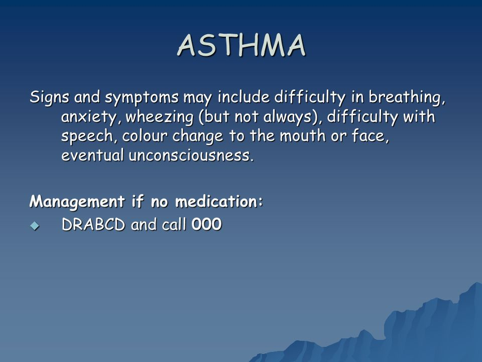 ASTHMA Signs and symptoms may include difficulty in breathing, anxiety, wheezing (but not always), difficulty with speech, colour change to the mouth or face, eventual unconsciousness.
