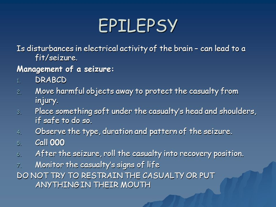 EPILEPSY Is disturbances in electrical activity of the brain – can lead to a fit/seizure.