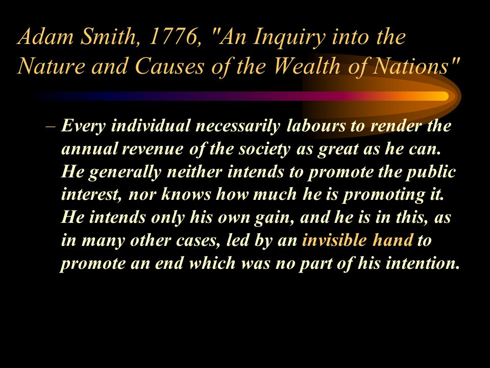 Adam Smith, 1776, An Inquiry into the Nature and Causes of the Wealth of Nations –Every individual necessarily labours to render the annual revenue of the society as great as he can.