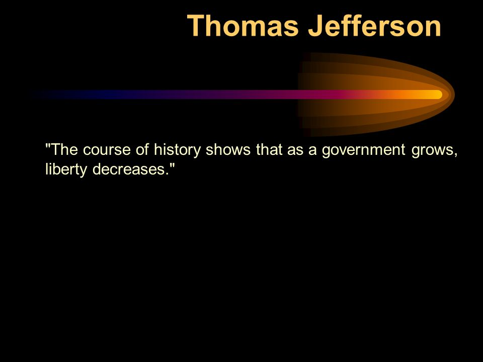 Thomas Jefferson The course of history shows that as a government grows, liberty decreases.