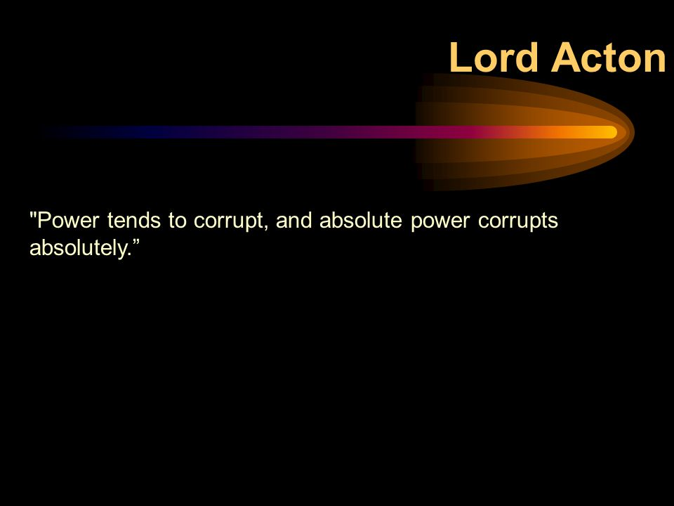Lord Acton Power tends to corrupt, and absolute power corrupts absolutely.