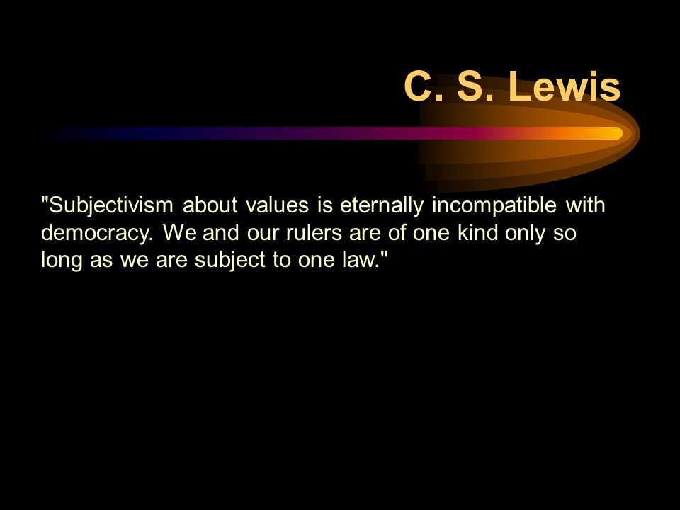 Subjectivism about values is eternally incompatible with democracy.