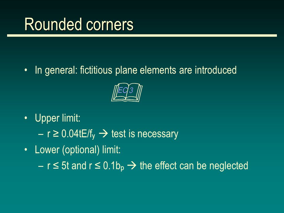 Rounded corners In general: fictitious plane elements are introduced Upper limit: –r ≥ 0.04tE/f y  test is necessary Lower (optional) limit: –r ≤ 5t and r ≤ 0.1b p  the effect can be neglected