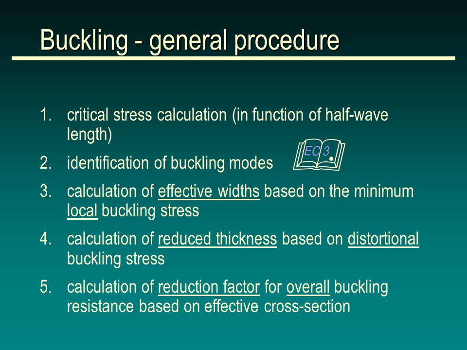 Buckling - general procedure 1.critical stress calculation (in function of half-wave length) 2.identification of buckling modes 3.calculation of effective widths based on the minimum local buckling stress 4.calculation of reduced thickness based on distortional buckling stress 5.calculation of reduction factor for overall buckling resistance based on effective cross-section