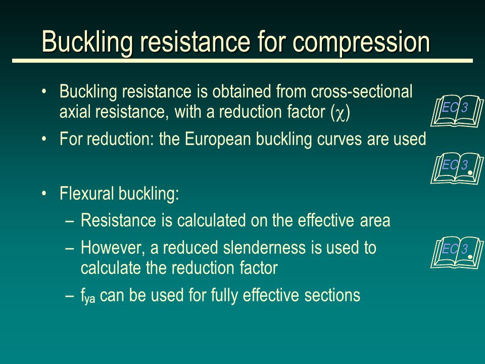 Buckling resistance is obtained from cross-sectional axial resistance, with a reduction factor (  ) For reduction: the European buckling curves are used Flexural buckling: –Resistance is calculated on the effective area –However, a reduced slenderness is used to calculate the reduction factor –f ya can be used for fully effective sections Buckling resistance for compression