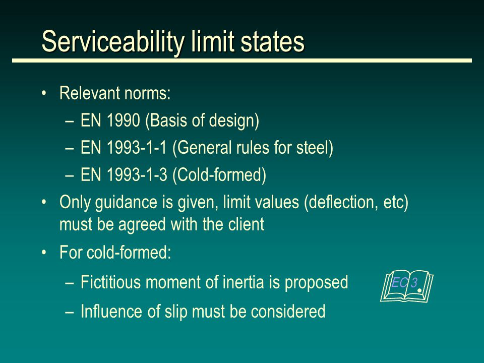 Relevant norms: –EN 1990 (Basis of design) –EN (General rules for steel) –EN (Cold-formed) Only guidance is given, limit values (deflection, etc) must be agreed with the client For cold-formed: –Fictitious moment of inertia is proposed –Influence of slip must be considered Serviceability limit states