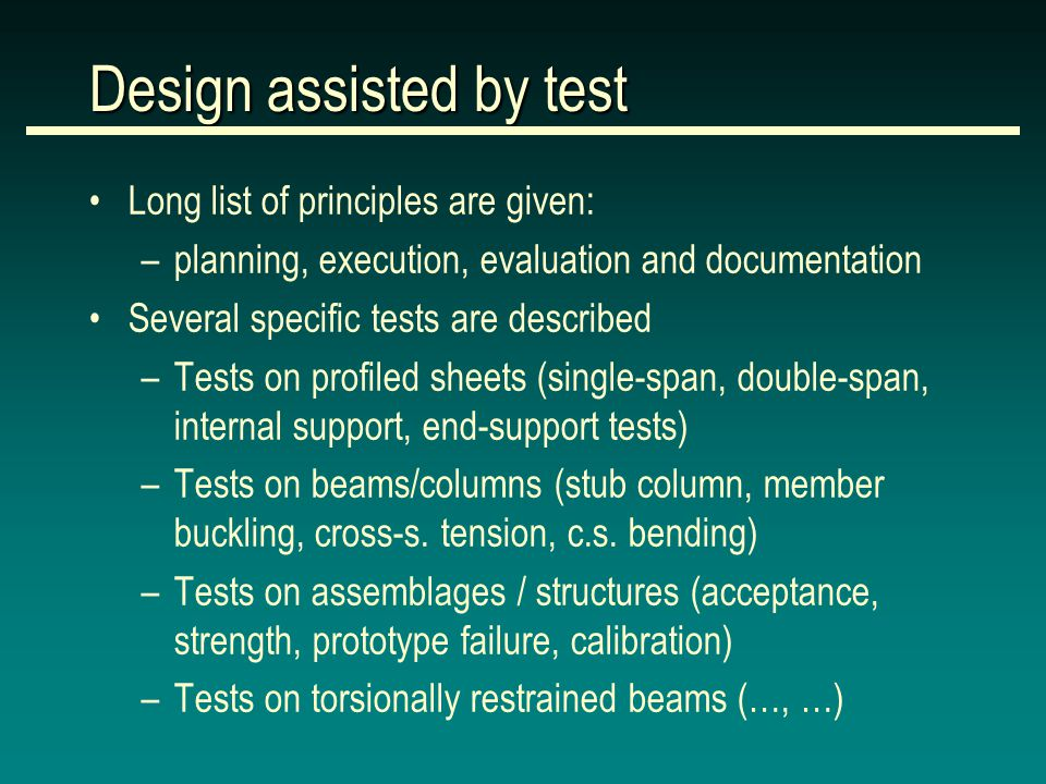 Long list of principles are given: –planning, execution, evaluation and documentation Several specific tests are described –Tests on profiled sheets (single-span, double-span, internal support, end-support tests) –Tests on beams/columns (stub column, member buckling, cross-s.
