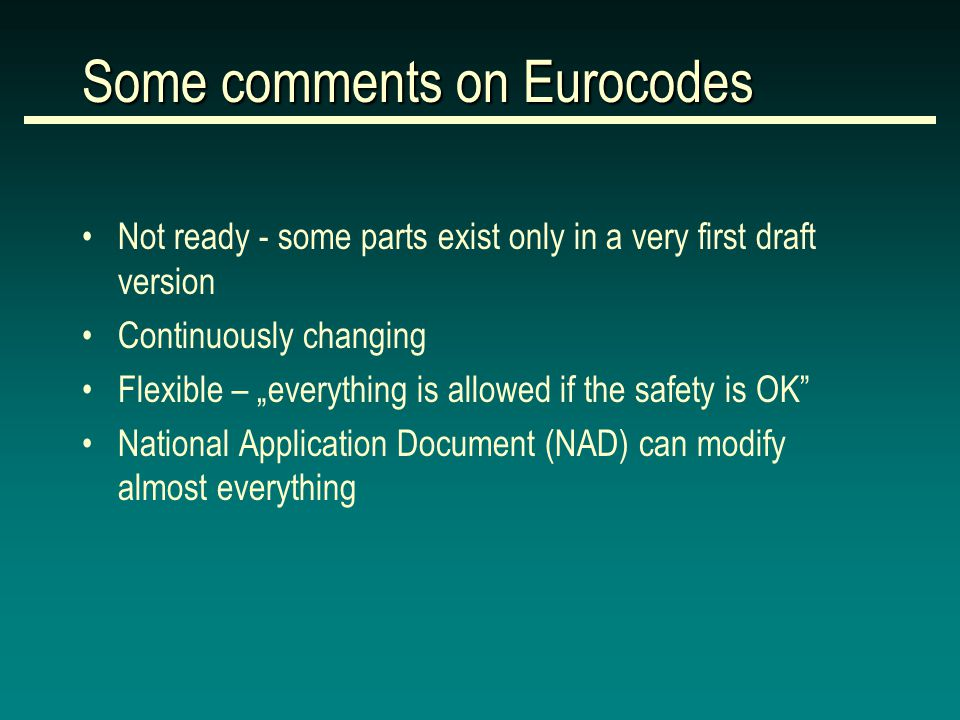 "Some comments on Eurocodes Not ready - some parts exist only in a very first draft version Continuously changing Flexible – ""everything is allowed if the safety is OK National Application Document (NAD) can modify almost everything"