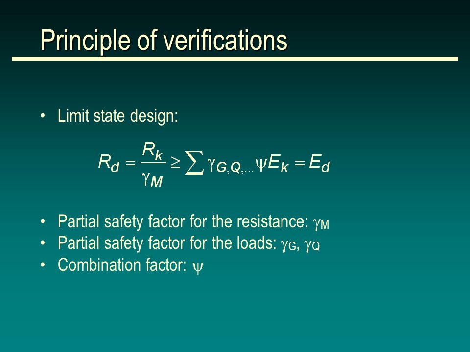 Principle of verifications Limit state design: Partial safety factor for the resistance:  M Partial safety factor for the loads:  G,  Q Combination factor: 