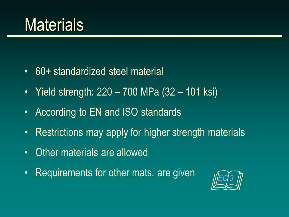 Materials 60+ standardized steel material Yield strength: 220 – 700 MPa (32 – 101 ksi) According to EN and ISO standards Restrictions may apply for higher strength materials Other materials are allowed Requirements for other mats.