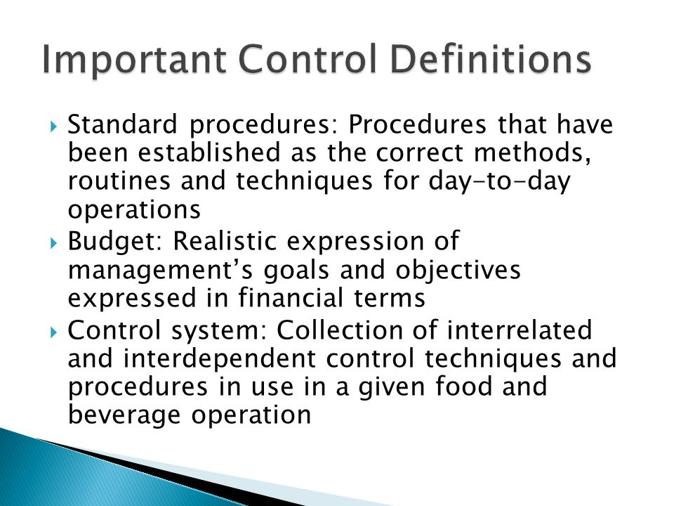  Standard procedures: Procedures that have been established as the correct methods, routines and techniques for day-to-day operations  Budget: Realistic expression of management's goals and objectives expressed in financial terms  Control system: Collection of interrelated and interdependent control techniques and procedures in use in a given food and beverage operation