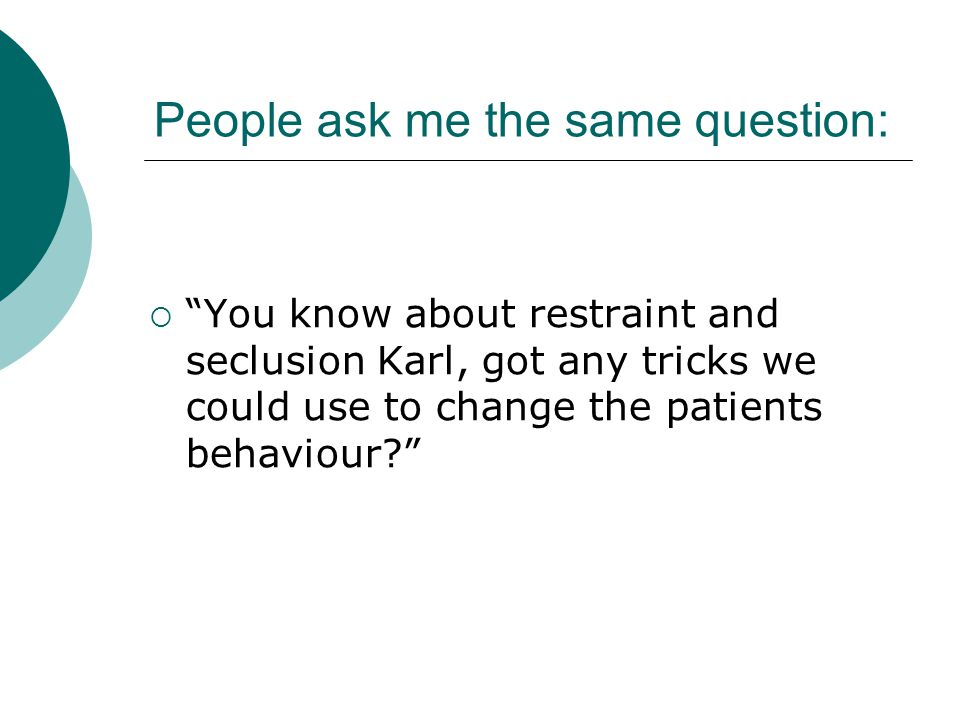People ask me the same question:  You know about restraint and seclusion Karl, got any tricks we could use to change the patients behaviour