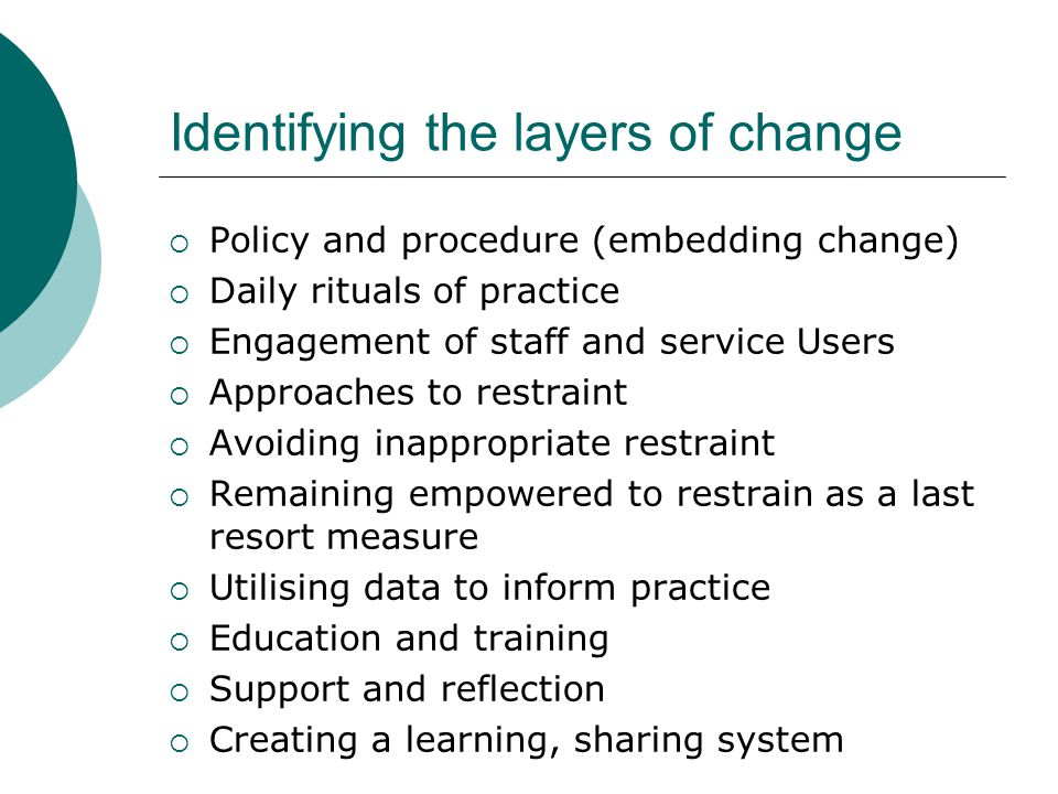 Identifying the layers of change  Policy and procedure (embedding change)  Daily rituals of practice  Engagement of staff and service Users  Approaches to restraint  Avoiding inappropriate restraint  Remaining empowered to restrain as a last resort measure  Utilising data to inform practice  Education and training  Support and reflection  Creating a learning, sharing system