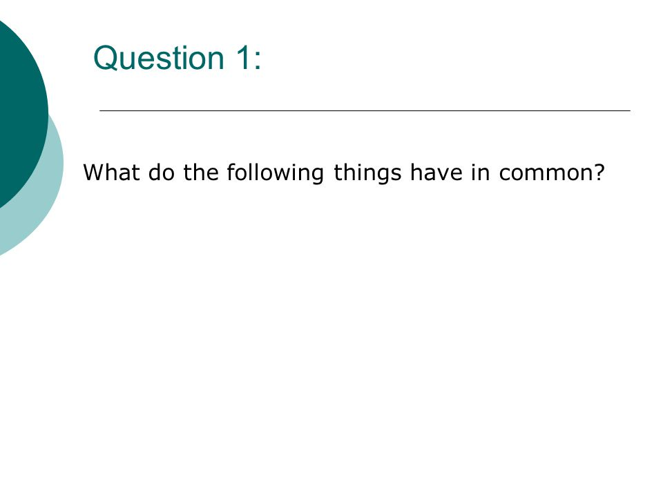 Question 1: What do the following things have in common